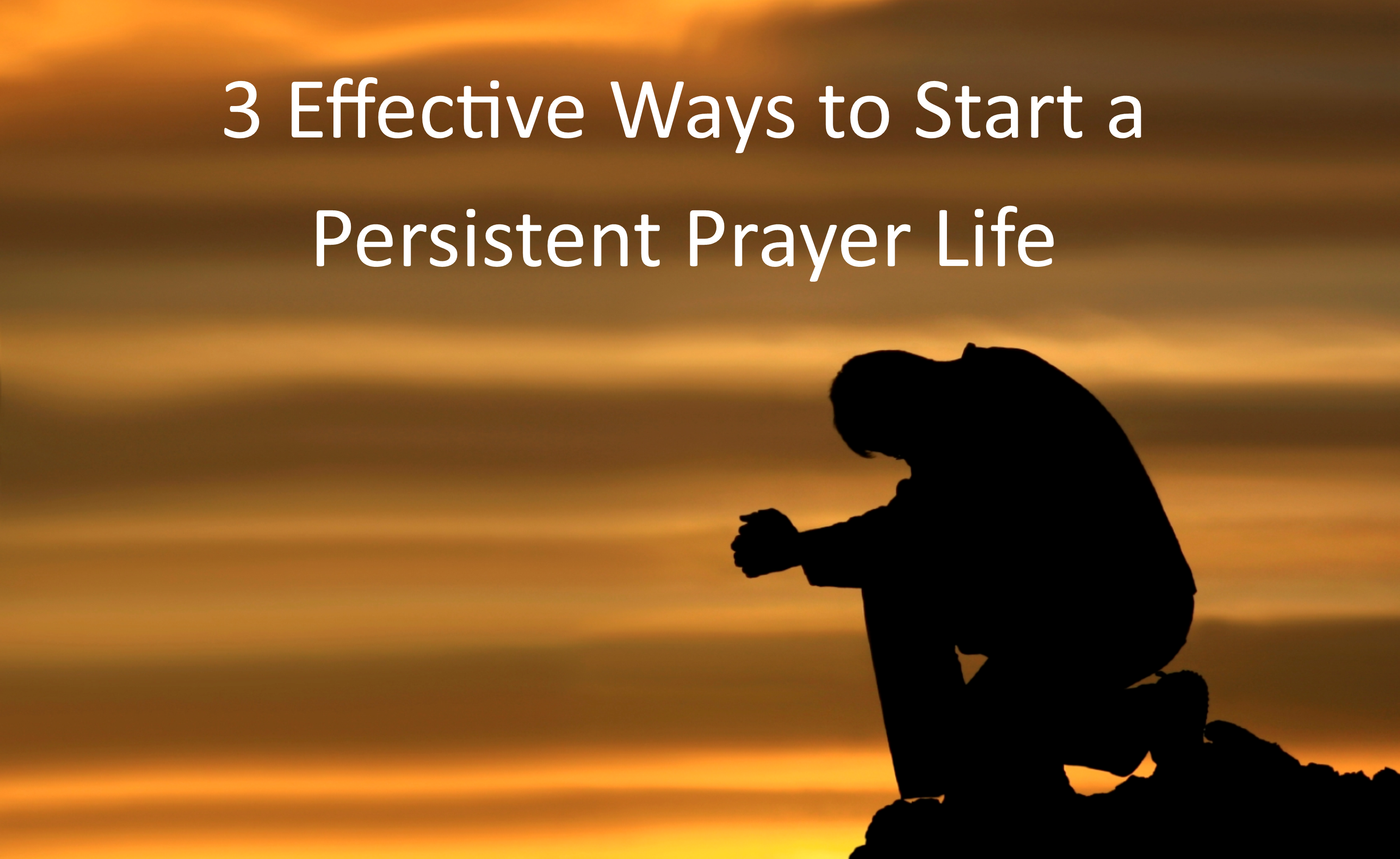 Three Effective Ways to Start a Persistent Prayer Life
